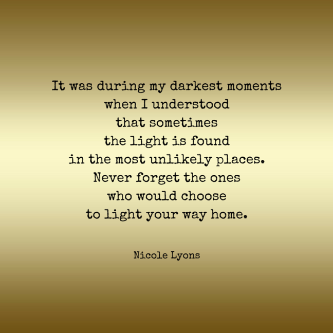 It was during my darkest moments when I understood that sometimes the light is found in the most unlikely places. Never forget the ones who would light your way home.