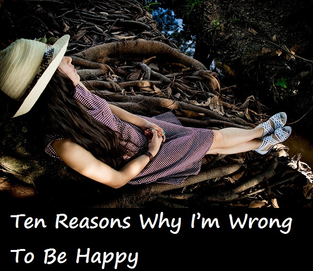 ten-reasons-why-im-wrong-to-be-happy
