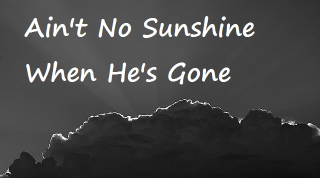 aint-no-sunshine-when-hes-gone